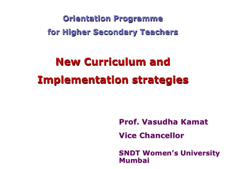 Orientation Programme for Higher Secondary Teachers  New Curriculum andImplementation strategies                Prof. Vasu...