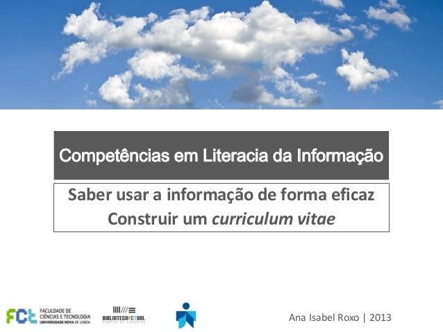 Competências em Literacia da Informação Saber usar a informação de forma eficaz Construir um curriculum vitae Ana Isabel R...