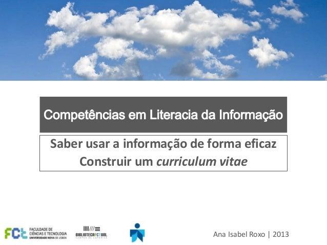 Competências em Literacia da Informação  Saber usar a informação de forma eficaz Construir um curriculum vitae  Ana Isabel...