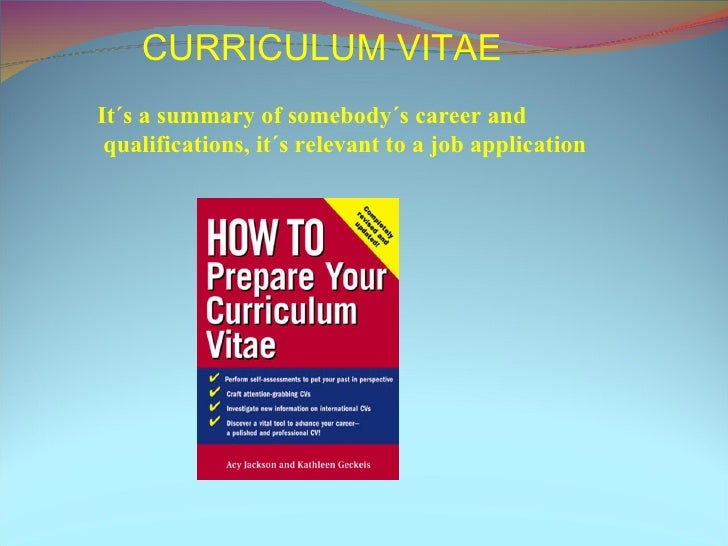 CURRICULUM VITAE It´s a summary of somebody´s career and qualifications, it´s relevant to a job application