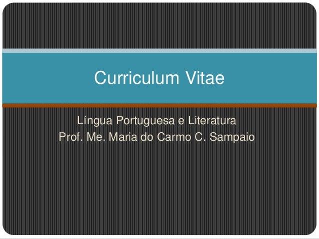 Língua Portuguesa e Literatura Prof. Me. Maria do Carmo C. Sampaio Curriculum Vitae