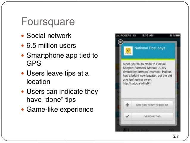 Foursquare  Social network  6.5 million users  Smartphone app tied to GPS  Users leave tips at a location  Users can ...