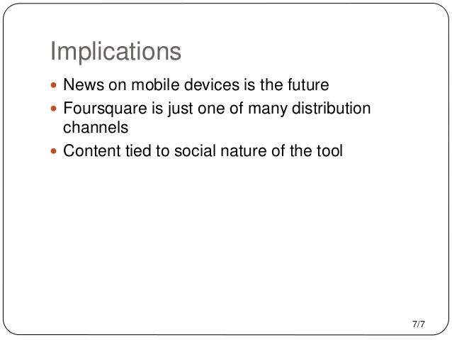 Implications  News on mobile devices is the future  Foursquare is just one of many distribution channels  Content tied ...