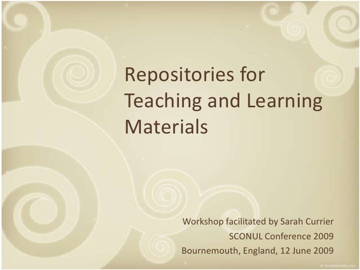 Repositories for Teaching and Learning Materials          Workshop facilitated by Sarah Currier                 SCONUL Con...