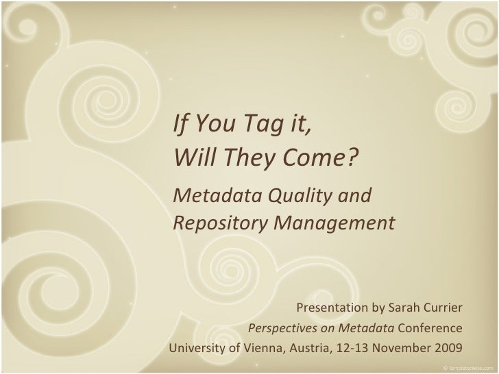 If You Tag it, Will They Come? Metadata Quality and Repository Management Presentation by Sarah Currier Perspectives on Me...