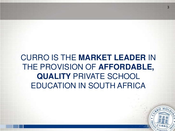 3CURRO IS THE MARKET LEADER INTHE PROVISION OF AFFORDABLE,   QUALITY PRIVATE SCHOOL  EDUCATION IN SOUTH AFRICA