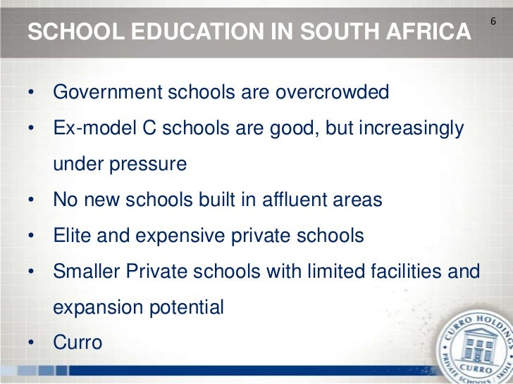 6SCHOOL EDUCATION IN SOUTH AFRICA• Government schools are overcrowded• Ex-model C schools are good, but increasingly  unde...