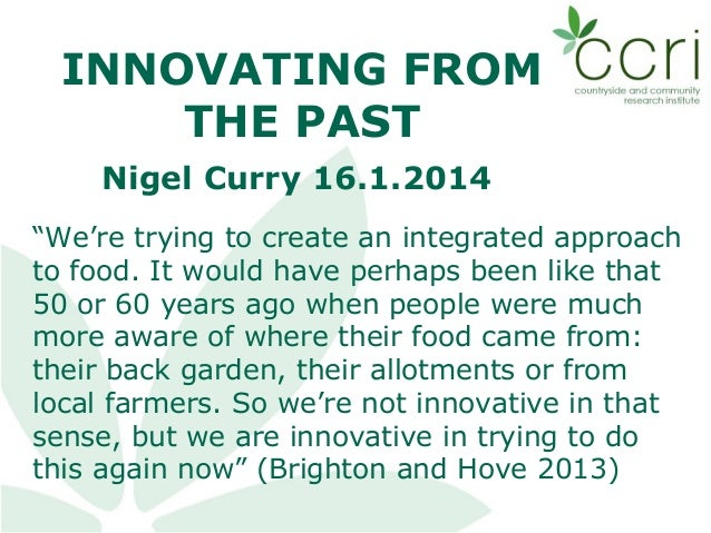 "INNOVATING FROM THE PAST Nigel Curry 16.1.2014 ""We're trying to create an integrated approach to food. It would have perha..."