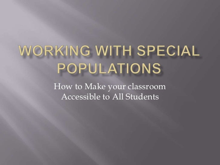 Working With Special Populations<br />How to Make your classroom Accessible to All Students<br />