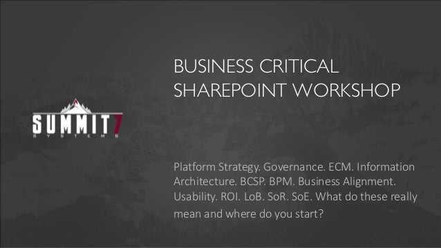 BUSINESS CRITICALSHAREPOINT WORKSHOPPlatform Strategy. Governance. ECM. InformationArchitecture. BCSP. BPM. Business Align...