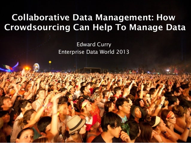 Collaborative Data Management: How Crowdsourcing Can Help To Manage Data Edward Curry Enterprise Data World 2013