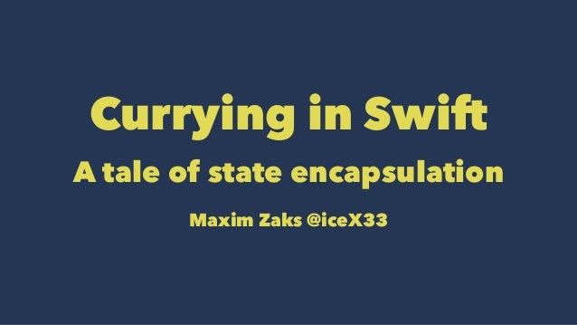 Currying in Swift  A tale of state encapsulation  Maxim Zaks @iceX33