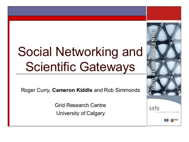 Social Networking and Scientific Gateways Roger Curry, Cameron Kiddle and Rob Simmonds Grid Research Centre University of ...
