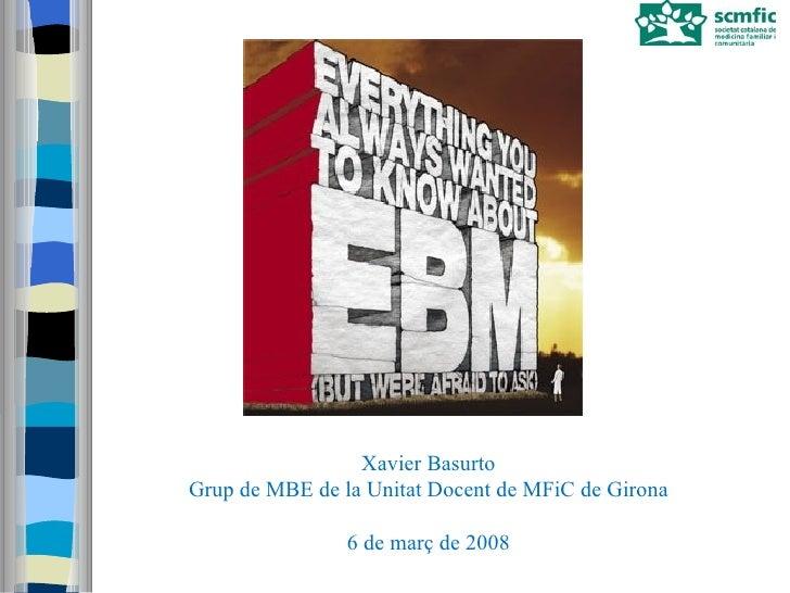 Xavier Basurto Grup de MBE de la Unitat Docent de MFiC de Girona 6 de març de 2008