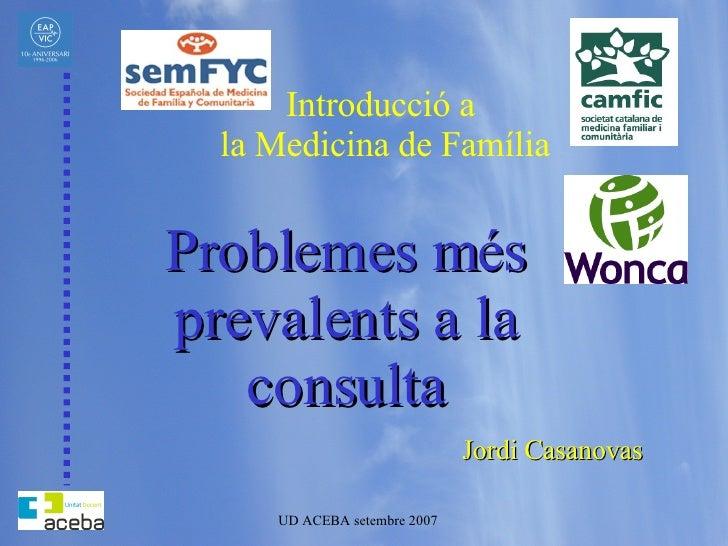 Introducció a  la Medicina de Família Problemes més prevalents a la consulta Jordi Casanovas