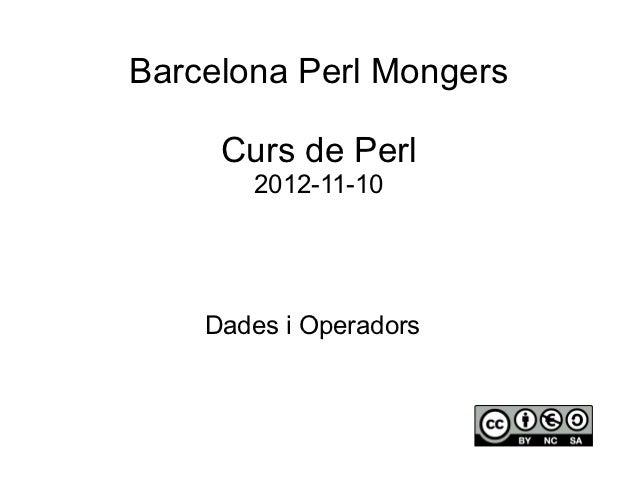 Barcelona Perl Mongers     Curs de Perl       2012-11-10    Dades i Operadors