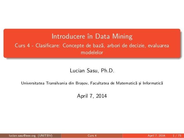 Introducere în Data Mining Curs 4 - Clasificare: Concepte de bază, arbori de decizie, evaluarea modelelor Lucian Sasu, Ph.D...