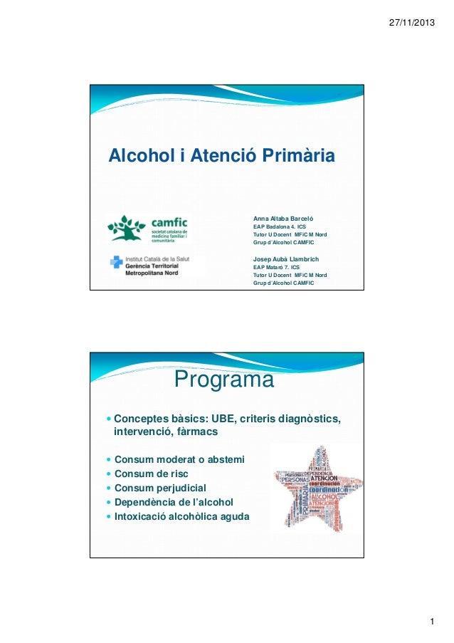 27/11/2013 1 Alcohol i Atenció Primària Anna Altaba Barceló EAP Badalona 4. ICS Tutor U Docent MFiC M Nord Grup d'Alcohol ...