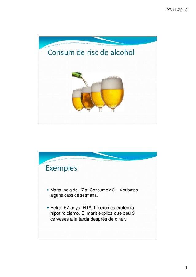 27/11/2013 1 Consum de risc de alcohol Marta, noia de 17 a. Consumeix 3 – 4 cubates alguns caps de setmana. Petra: 57 anys...