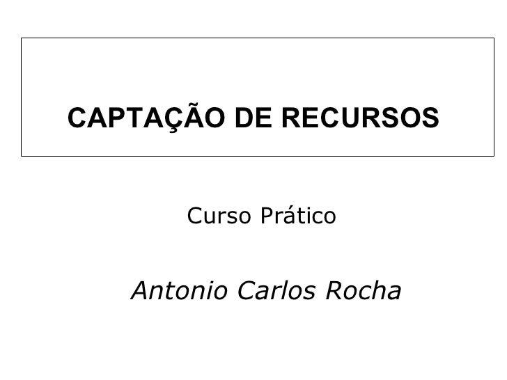 CAPTAÇÃO DE RECURSOS Curso Prático Antonio Carlos Rocha