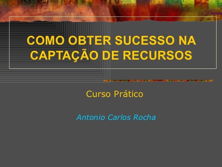COMO OBTER SUCESSO NA CAPTAÇÃO DE RECURSOS Curso Prático Antonio Carlos Rocha