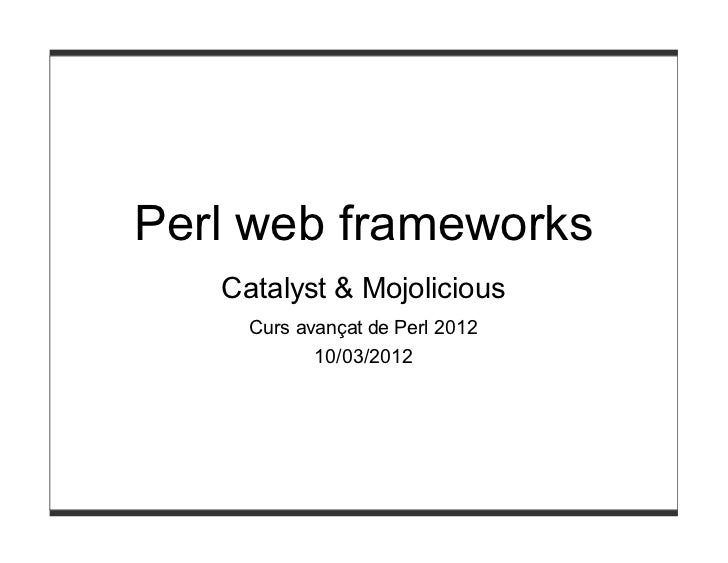 Perl web frameworks   Catalyst & Mojolicious     Curs avançat de Perl 2012            10/03/2012