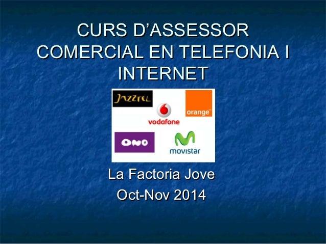 CURS D'ASSESSORCURS D'ASSESSOR COMERCIAL EN TELEFONIA ICOMERCIAL EN TELEFONIA I INTERNETINTERNET La Factoria JoveLa Factor...
