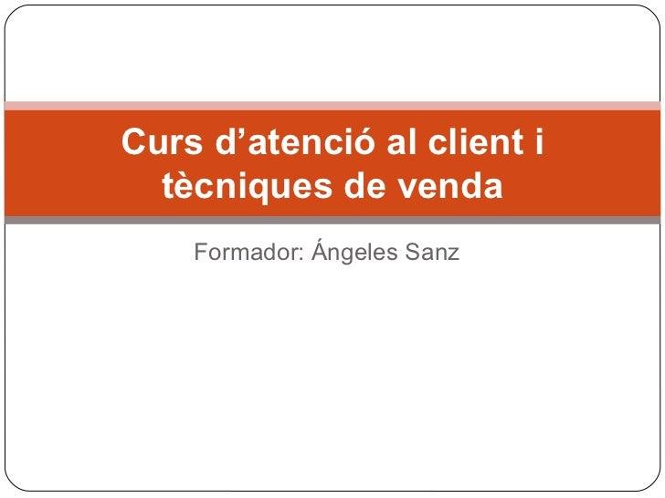 Curs d'atenció al client i  tècniques de venda    Formador: Ángeles Sanz