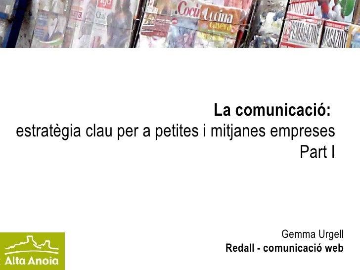 La comunicació:   estratègia clau per a petites i mitjanes empreses Part I Gemma Urgell Redall - comunicació web