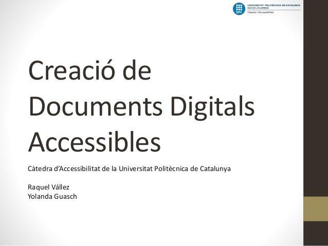 Creació de Documents Digitals Accessibles Càtedra d'Accessibilitat de la Universitat Politècnica de Catalunya  Raquel Váll...