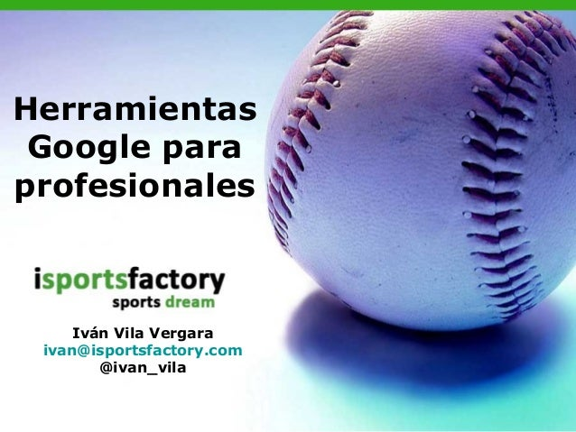 Herramientas Google paraprofesionales     Iván Vila Vergara ivan@isportsfactory.com        @ivan_vila