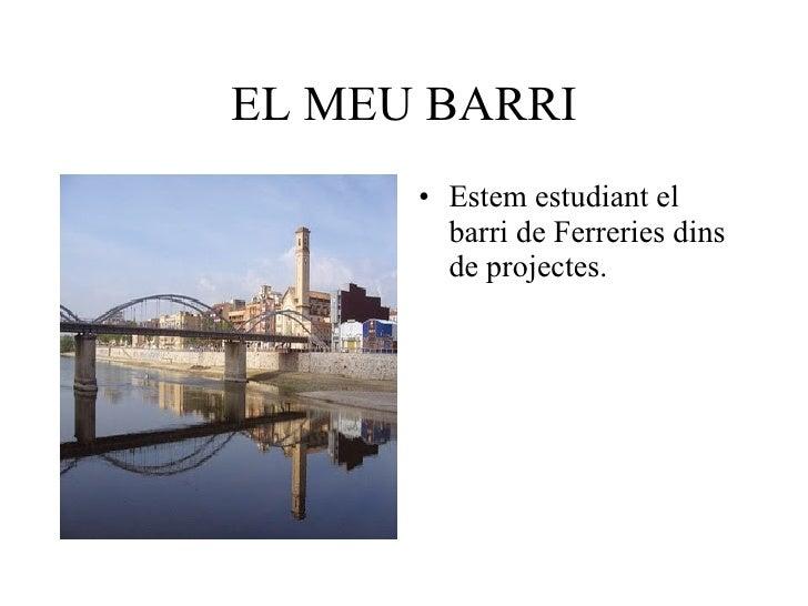 EL MEU BARRI <ul><li>Estem estudiant el barri de Ferreries dins de projectes. </li></ul>
