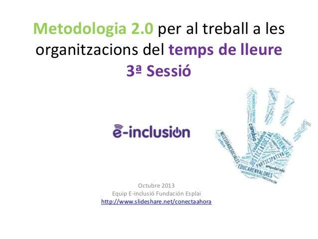 Metodologia 2.0 per al treball a les organitzacions del temps de lleure 3ª Sessió  Octubre 2013 Equip E-inclusió Fundación...