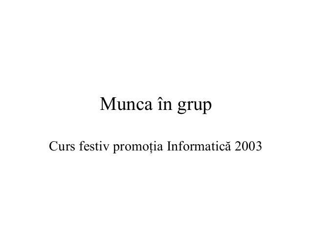 Munca în grup Curs festiv promoţia Informatică 2003