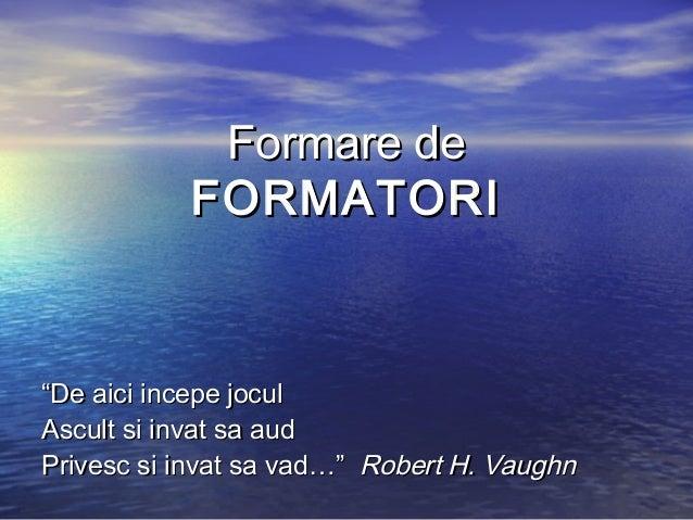 "Formare de           FORMATORI""De aici incepe joculAscult si invat sa audPrivesc si invat sa vad…"" Robert H. Vaughn"