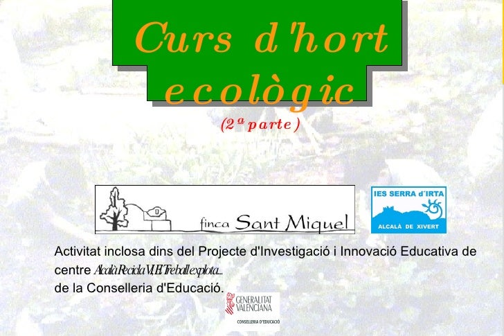 Curs d'hort ecològic (2ª parte) Activitat inclosa dins del Projecte d'Investigació i Innovació Educativa de centre  Alcalà...
