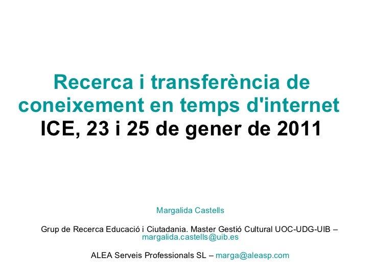 Recerca i transferència de coneixement en temps d'internet   ICE, 23 i 25 de gener de 2011 Margalida Castells Grup de Rece...