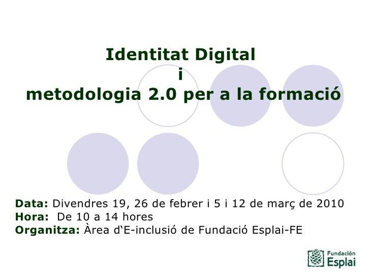 <li>Identitat Digital  i  metodologia 2->0 per a la formació Data: Divendres 19, 26 de febrer i 5 i 12 de març de 2010...