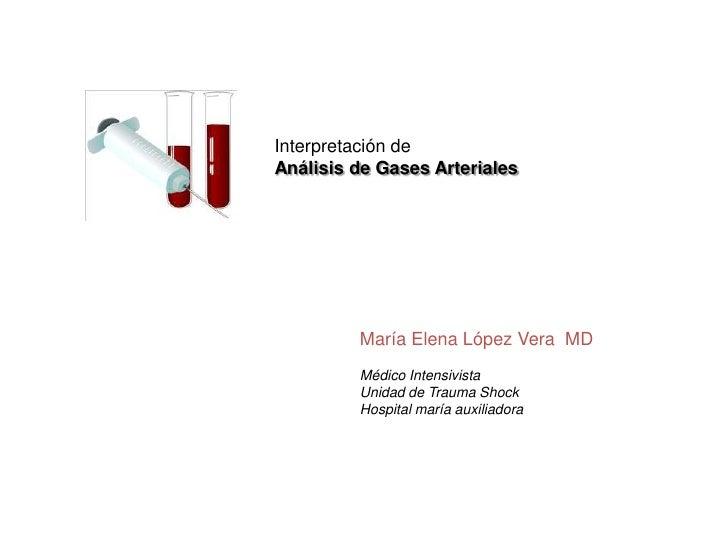Interpretación de <br />Análisis de Gases Arteriales<br />María Elena López Vera  MD<br />Médico Intensivista<br />Unidad ...