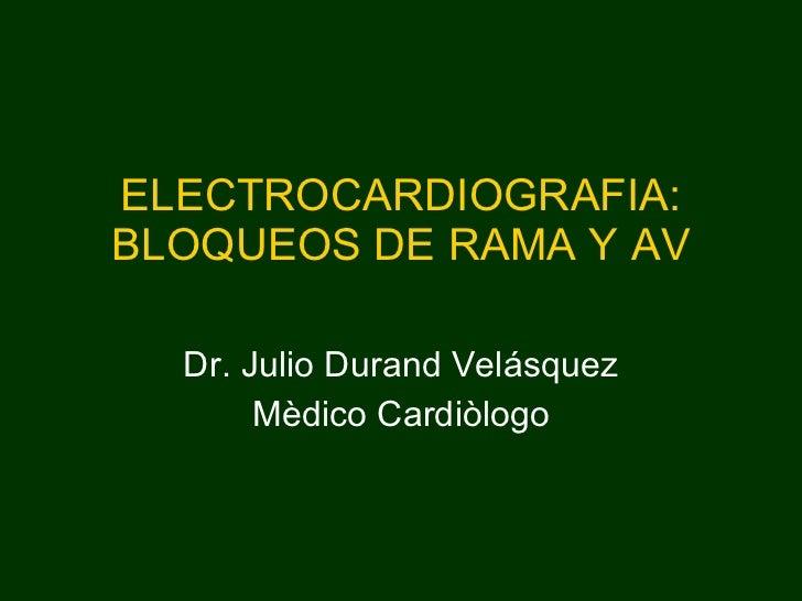 ELECTROCARDIOGRAFIA: BLOQUEOS DE RAMA Y AV Dr. Julio Durand Velásquez Mèdico Cardiòlogo