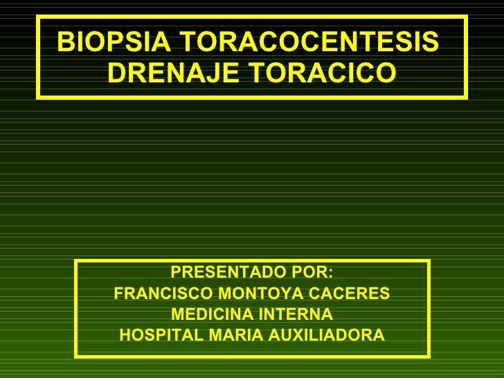 BIOPSIA TORACOCENTESIS  DRENAJE TORACICO PRESENTADO POR: FRANCISCO MONTOYA CACERES MEDICINA INTERNA HOSPITAL MARIA AUXILIA...