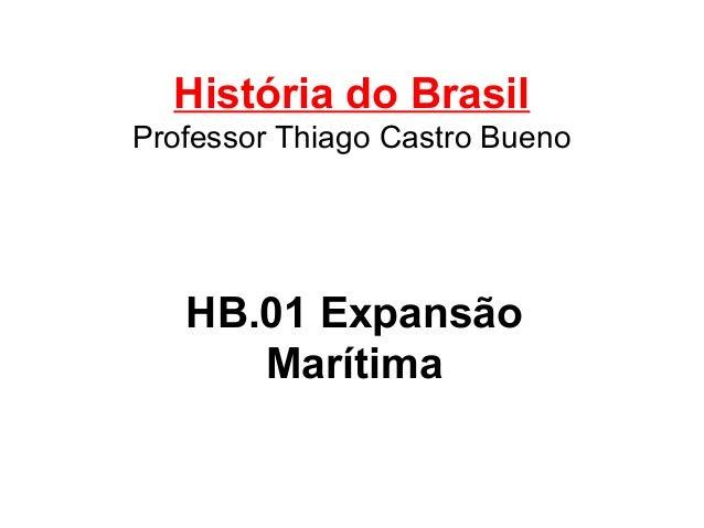 História do Brasil Professor Thiago Castro Bueno  HB.01 Expansão Marítima