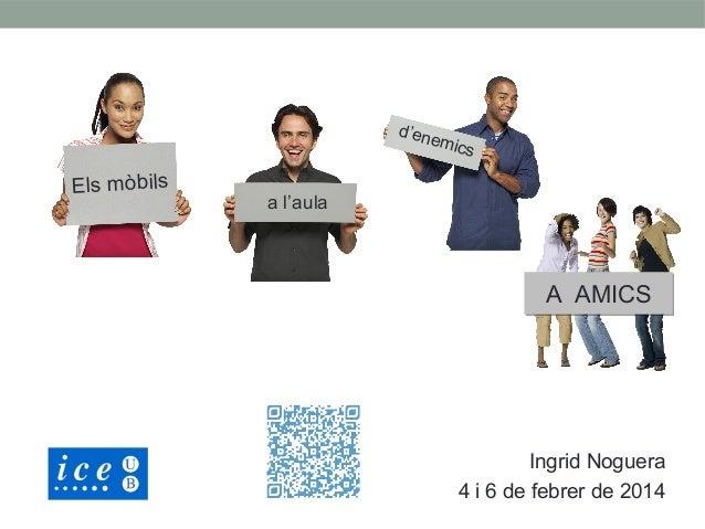 d'en  Els mòbils  emic s  a l'aula  A AMICS  Ingrid Noguera 4 i 6 de febrer de 2014