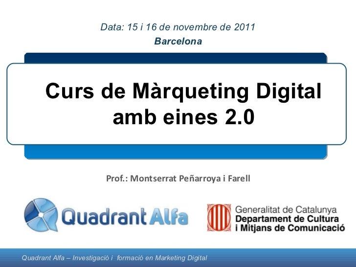 Prof.: Montserrat Peñarroya i Farell Curs de Màrqueting Digital amb eines 2.0 Montserrat Peñarroya Data: 15 i 16 de novemb...