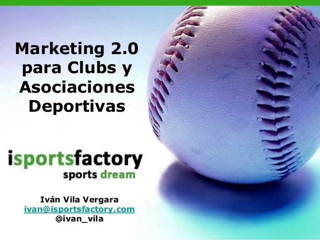 Marketing 2.0para Clubs yAsociaciones Deportivas    Iván Vila Vergaraivan@isportsfactory.com       @ivan_vila