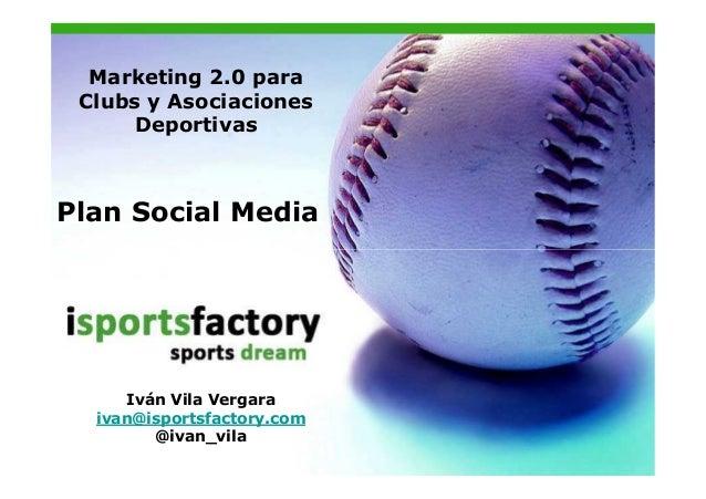 Marketing 2.0 para Clubs y Asociaciones      DeportivasPlan Social Media      Iván Vila Vergara  ivan@isportsfactory.com  ...