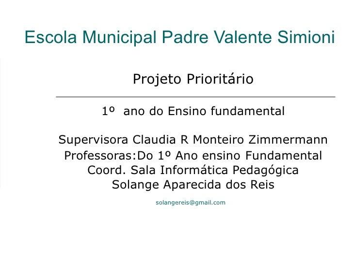 Escola Municipal Padre Valente Simioni Projeto Prioritário 1º  ano do Ensino fundamental Supervisora Claudia R Monteiro Zi...
