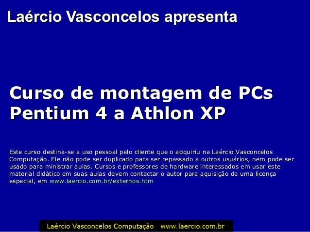 Laércio Vasconcelos apresentaLaércio Vasconcelos apresenta Curso de montagem de PCsCurso de montagem de PCs Pentium 4 a At...