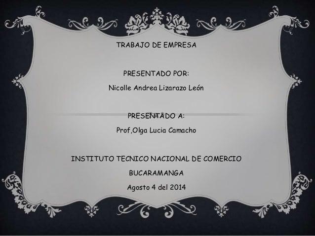 TRABAJO DE EMPRESA PRESENTADO POR: Nicolle Andrea Lizarazo León PRESENTADO A: Prof,Olga Lucia Camacho INSTITUTO TECNICO NA...