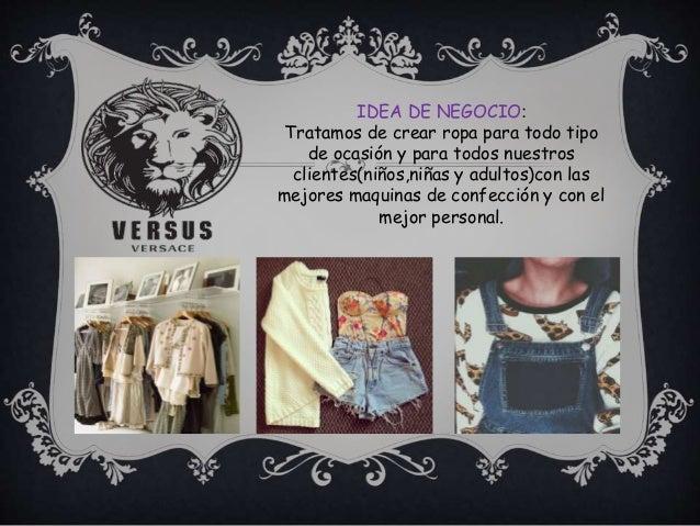 IDEA DE NEGOCIO: Tratamos de crear ropa para todo tipo de ocasión y para todos nuestros clientes(niños,niñas y adultos)con...